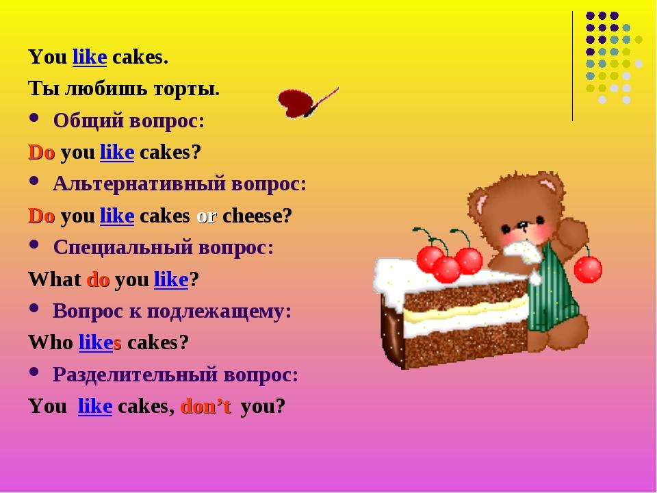 You like cakes. Ты любишь торты. Общий вопрос: Do you like cakes? Альтернатив...