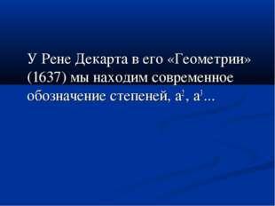 У Рене Декарта в его «Геометрии» (1637) мы находим современное обозначение с