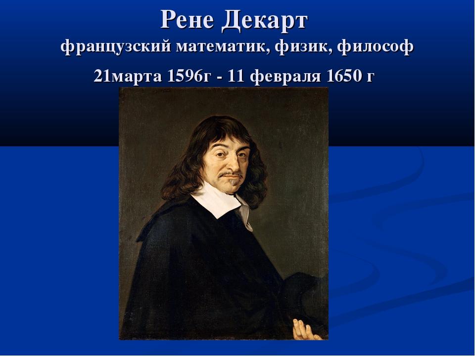 Рене Декарт французский математик, физик, философ 21марта 1596г - 11 февраля...
