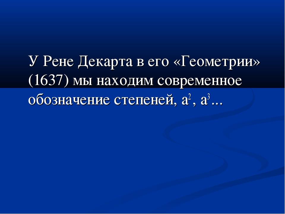 У Рене Декарта в его «Геометрии» (1637) мы находим современное обозначение с...