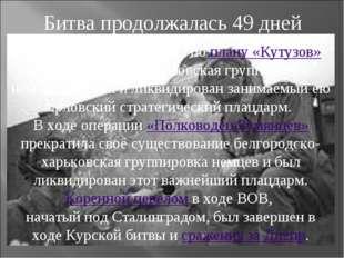 Битва продолжалась 49 дней В результате наступления по плану «Кутузов» была р