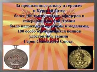 За проявленные отвагу и героизм в Курской битве более 100 тысяч солдат, офице