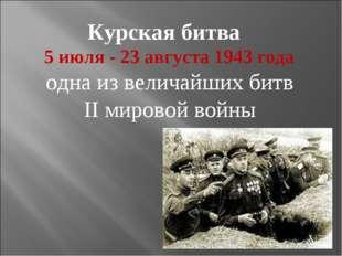 Курская битва 5 июля- 23 августа 1943года одна из величайших битв II мирово