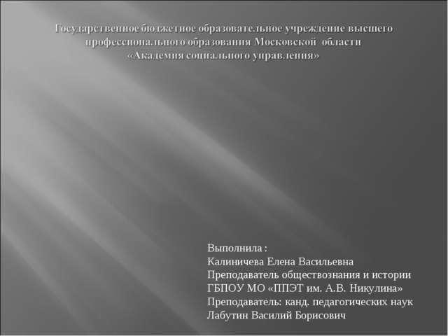 Выполнила : Калиничева Елена Васильевна Преподаватель обществознания и истори...