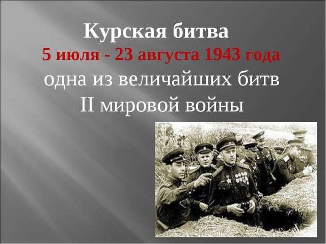 Курская битва 5 июля- 23 августа 1943года одна из величайших битв II мирово...