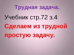 Трудная задача. Учебник стр.72 з.4 Сделаем из трудной простую задачу.