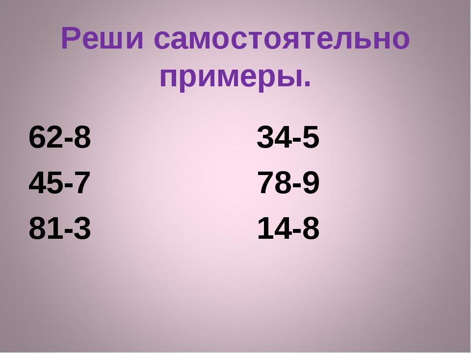 Реши самостоятельно примеры. 62-8 34-5 45-7 78-9 81-3 14-8