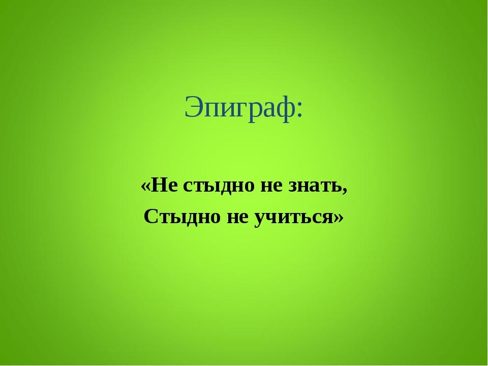 Эпиграф: «Не стыдно не знать, Стыдно не учиться»