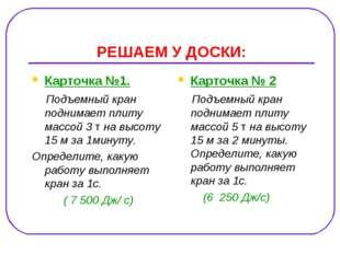 РЕШАЕМ У ДОСКИ: Карточка №1. Подъемный кран поднимает плиту массой 3 т на выс