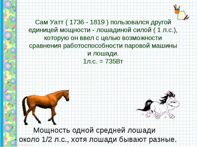 Сам Уатт ( 1736 - 1819 ) пользовался другой единицей мощности - лошадиной си...