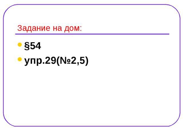 Задание на дом: §54 упр.29(№2,5)