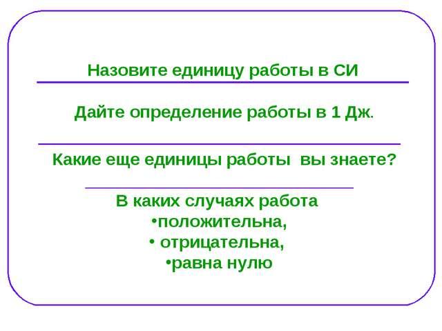 Назовите единицу работы в СИ Дайте определение работы в 1 Дж. _______________...