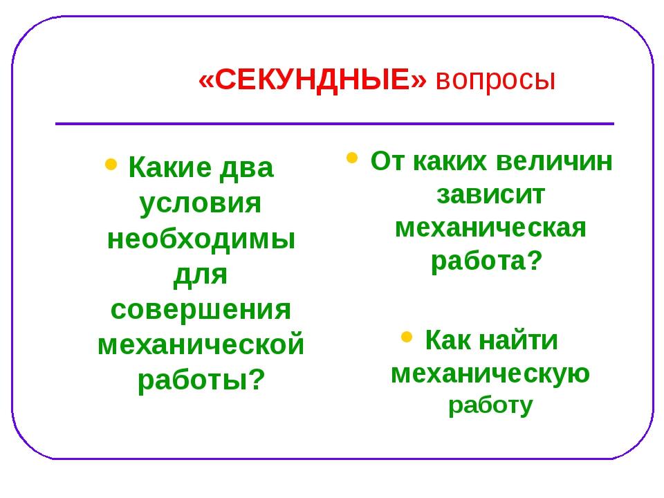 «СЕКУНДНЫЕ» вопросы Какие два условия необходимы для совершения механической...