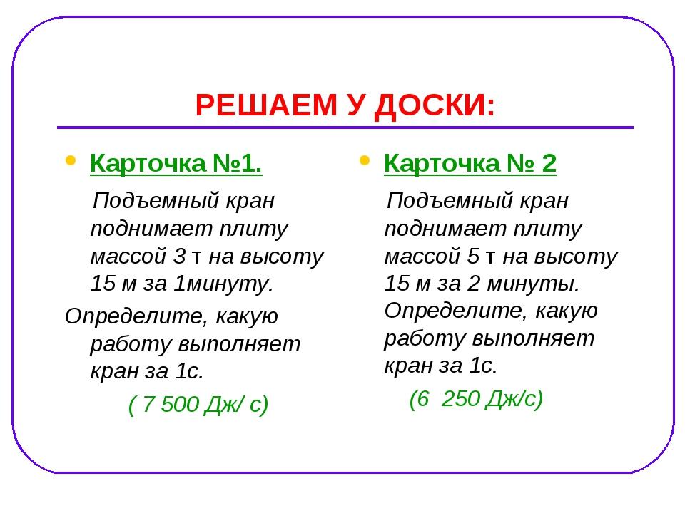 РЕШАЕМ У ДОСКИ: Карточка №1. Подъемный кран поднимает плиту массой 3 т на выс...