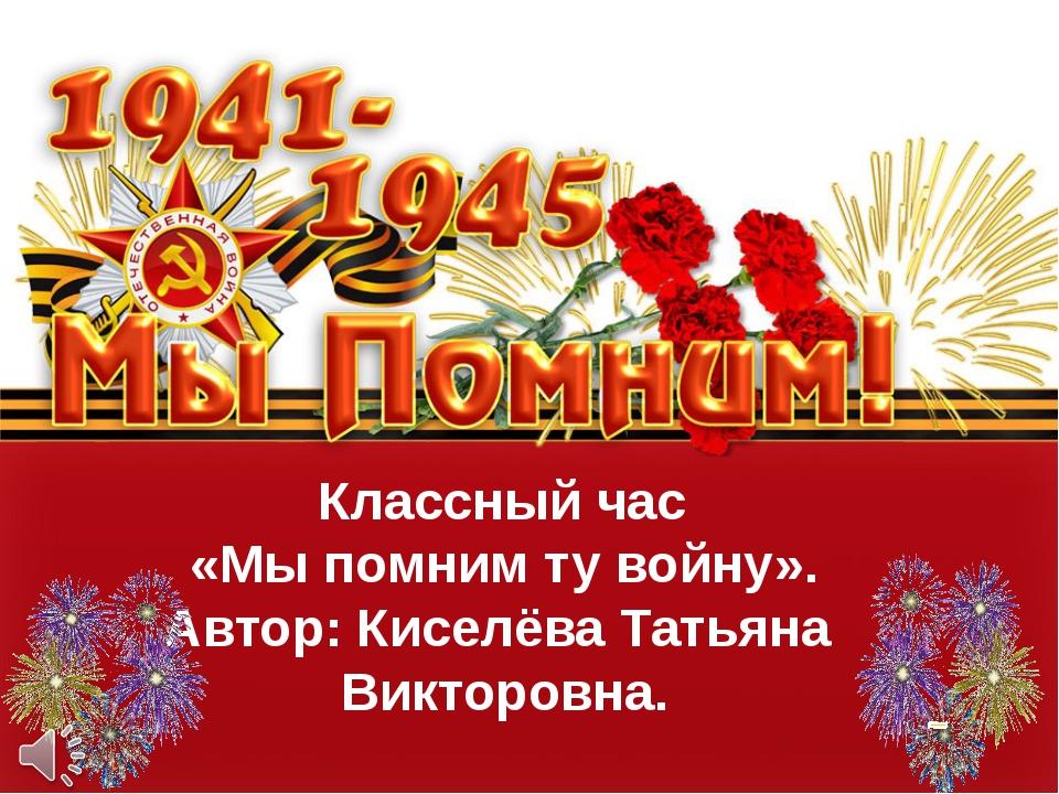 Классный час «Мы помним ту войну». Автор: Киселёва Татьяна Викторовна.