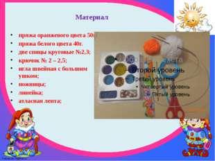 Материал пряжа оранжевого цвета 50г. пряжа белого цвета 40г. две спицы кругов