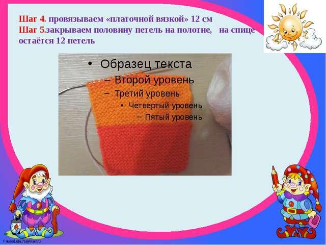 Шаг 4. провязываем «платочной вязкой» 12 см Шаг 5.закрываем половину петель...