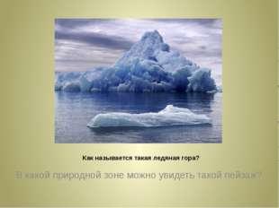 Как называется такая ледяная гора? В какой природной зоне можно увидеть тако