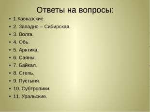 Ответы на вопросы: 1.Кавказские. 2. Западно – Сибирская. 3. Волга. 4. Обь. 5.