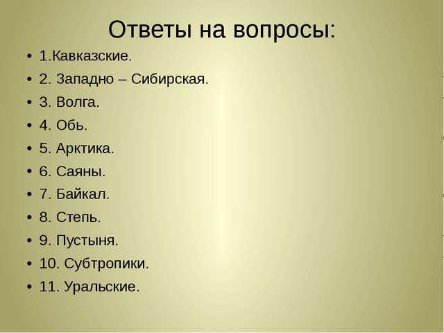 Ответы на вопросы: 1.Кавказские. 2. Западно – Сибирская. 3. Волга. 4. Обь. 5....