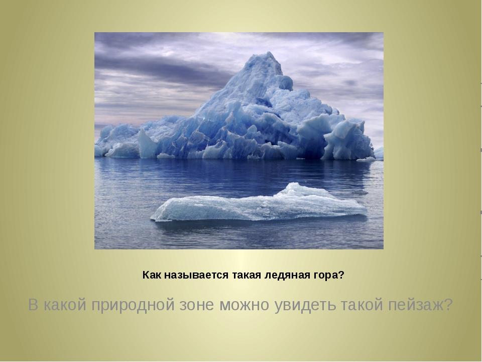 Как называется такая ледяная гора? В какой природной зоне можно увидеть тако...