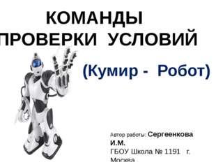 КОМАНДЫ ПРОВЕРКИ УСЛОВИЙ Автор работы: Сергеенкова И.М. ГБОУ Школа № 1191 г.