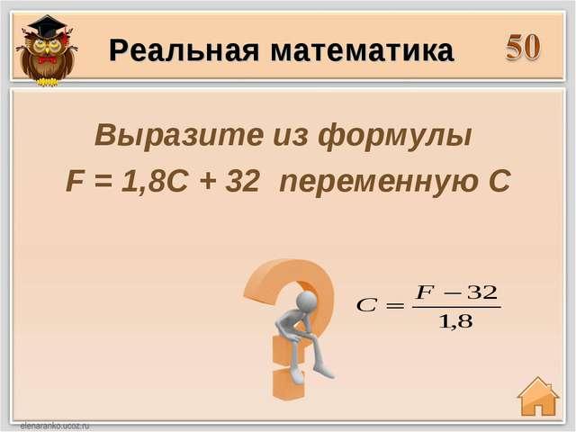 Выразите из формулы F = 1,8C + 32 переменную C Реальная математика