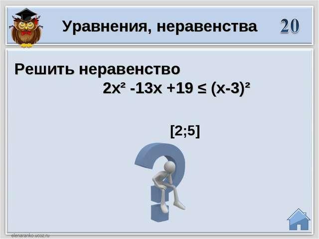 [2;5] Решить неравенство 2х² -13х +19 ≤ (х-3)² Уравнения, неравенства