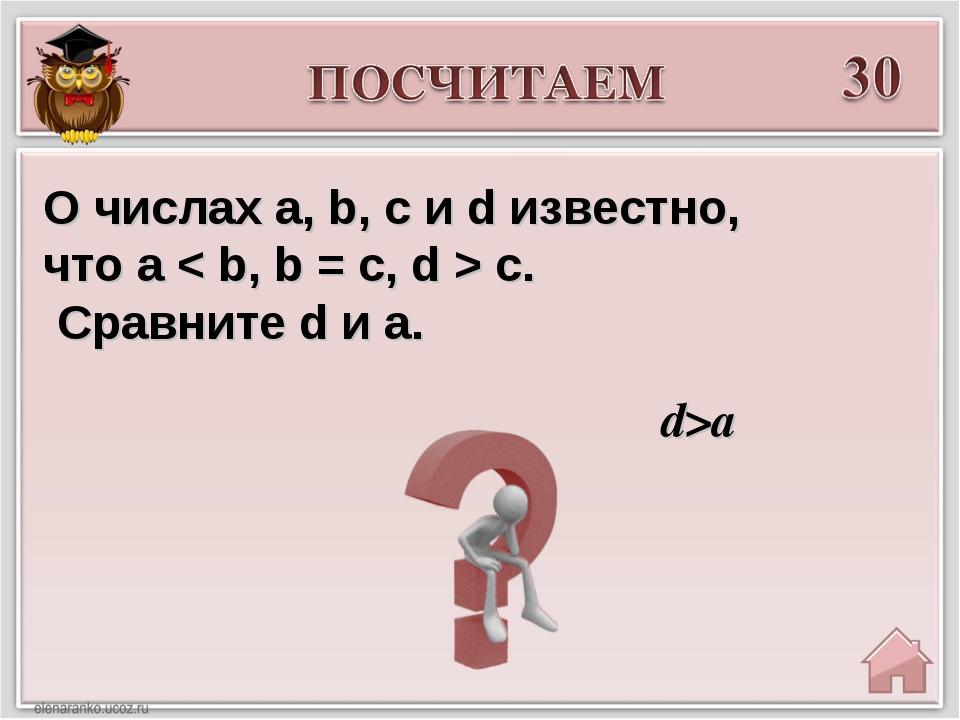 d>a О числах a, b, c и d известно, что a < b, b = c, d > c. Сравните d и a.