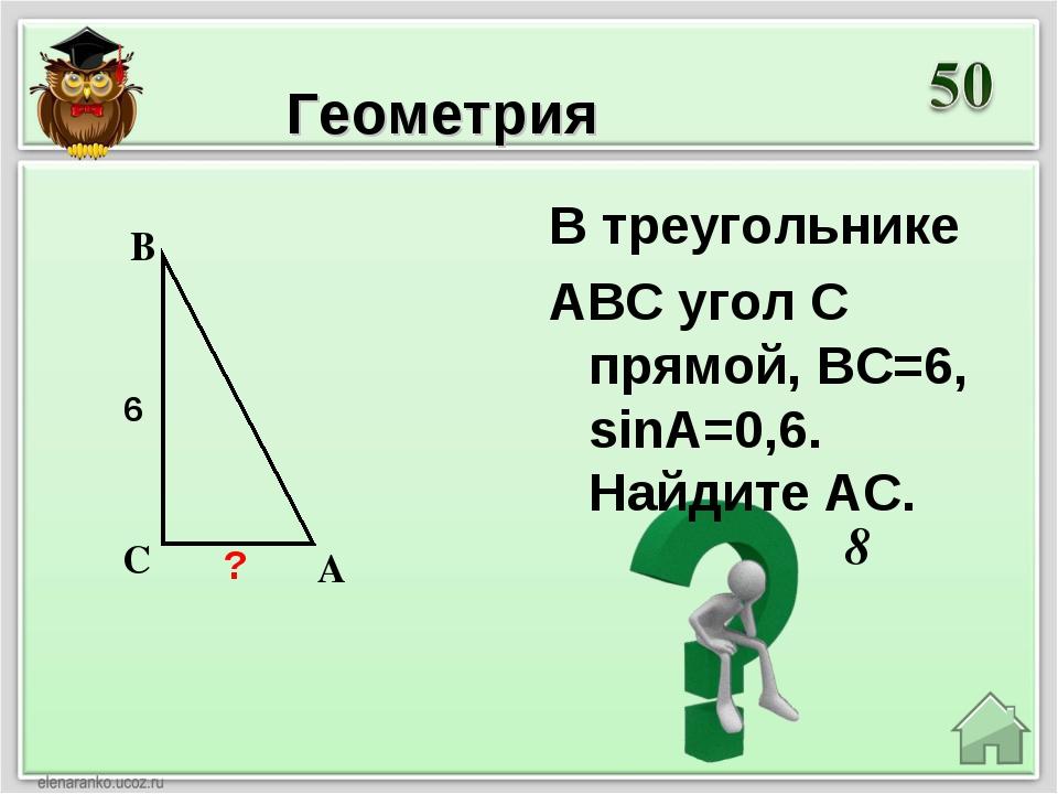 8 Геометрия В треугольнике ABC угол C прямой, BC=6, sinA=0,6. Найдите AС. ? 6