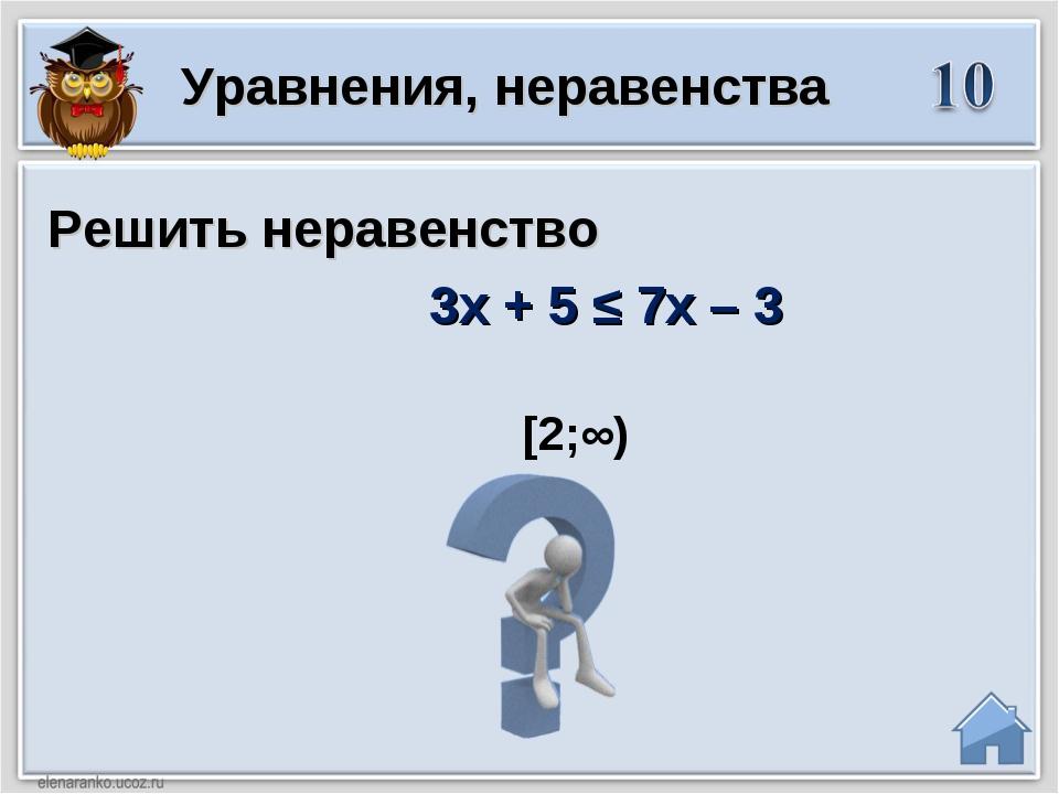 [2;∞) Решить неравенство 3x + 5 ≤ 7x – 3 Уравнения, неравенства