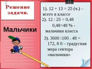 Решение задачи. 1). 12 + 13 = 25 (ч.) –всего в классе Мальчики 2). 12 : 25 =