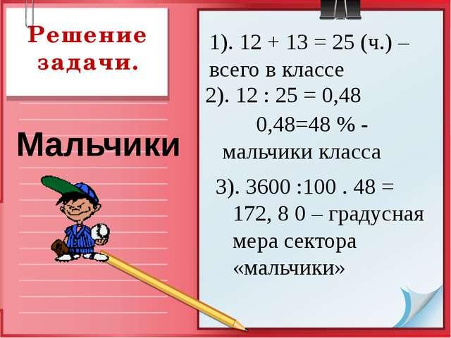 Решение задачи. 1). 12 + 13 = 25 (ч.) –всего в классе Мальчики 2). 12 : 25 =...