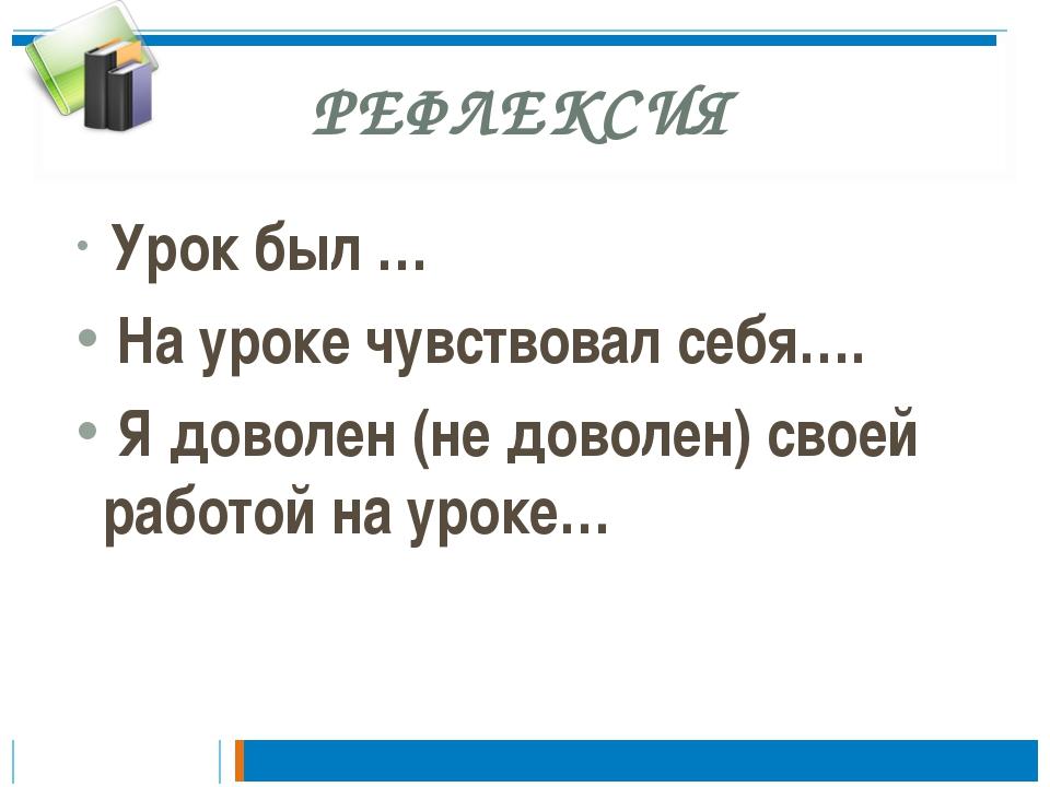 РЕФЛЕКСИЯ Урок был … На уроке чувствовал себя…. Я доволен (не доволен) своей...