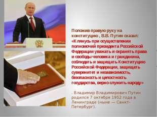 Положив правую руку на конституцию , В.В. Путин сказал: «Клянусь при осуществ