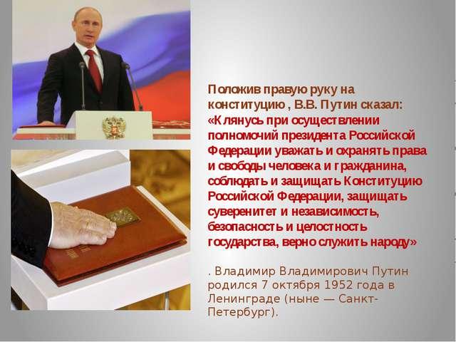 Положив правую руку на конституцию , В.В. Путин сказал: «Клянусь при осуществ...