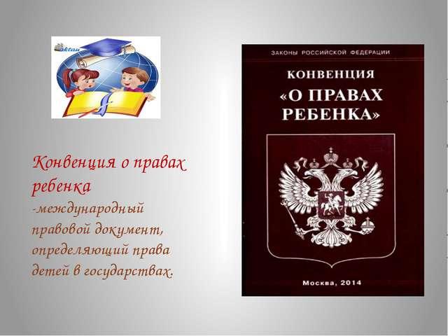 Конвенция о правах ребенка -международный правовой документ, определяющий пра...