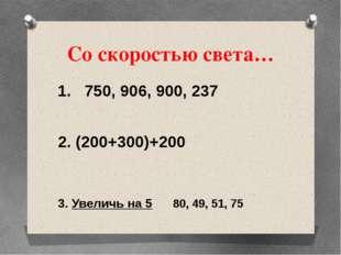 Со скоростью света… 1. 750, 906, 900, 237 2. (200+300)+200 3. Увеличь на 5 80
