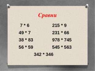 Сравни 7 * 6 215 * 9 49 * 7 231 * 66 38 * 83 978 * 745 56 * 59 545 * 563 342