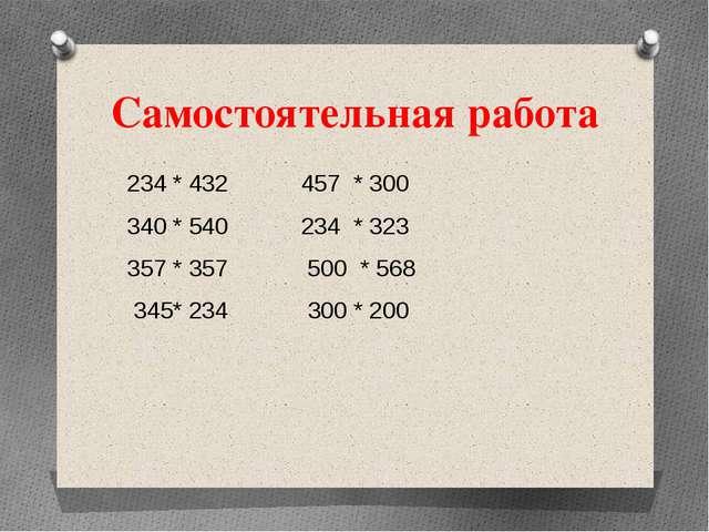 Самостоятельная работа 234 * 432 457 * 300 340 * 540 234 * 323 357 * 357 500...