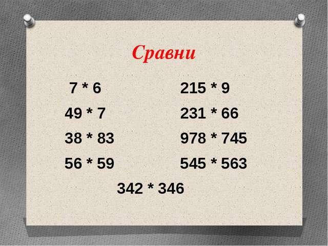 Сравни 7 * 6 215 * 9 49 * 7 231 * 66 38 * 83 978 * 745 56 * 59 545 * 563 342...