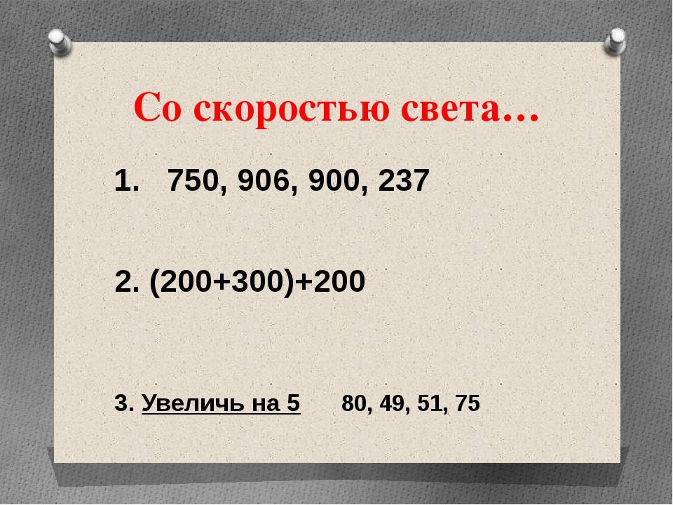 Со скоростью света… 1. 750, 906, 900, 237 2. (200+300)+200 3. Увеличь на 5 80...