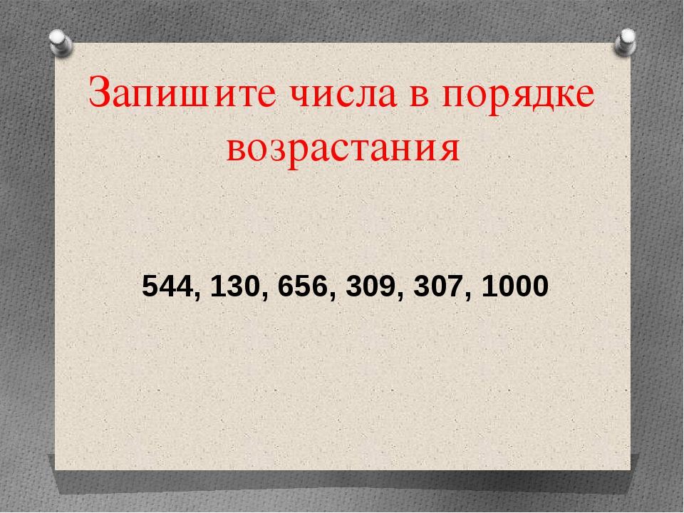 Запишите числа в порядке возрастания 544, 130, 656, 309, 307, 1000