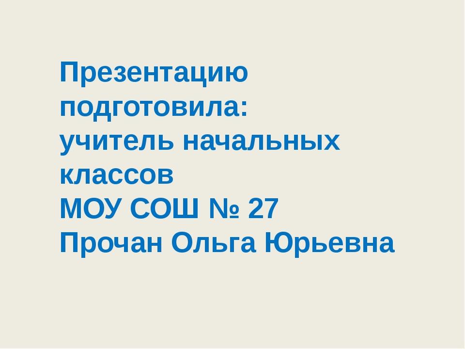Презентацию подготовила: учитель начальных классов МОУ СОШ № 27 Прочан Ольга...