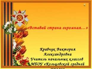 «Вставай страна огромная…» Кравчук Виктория Александровна Учитель начальных к
