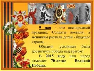 9 мая - это всенародный праздник. Солдаты воевали, а женщины растили детей -