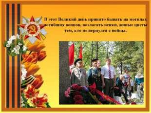 В этот Великий день принято бывать на могилах погибших воинов, возлагать венк