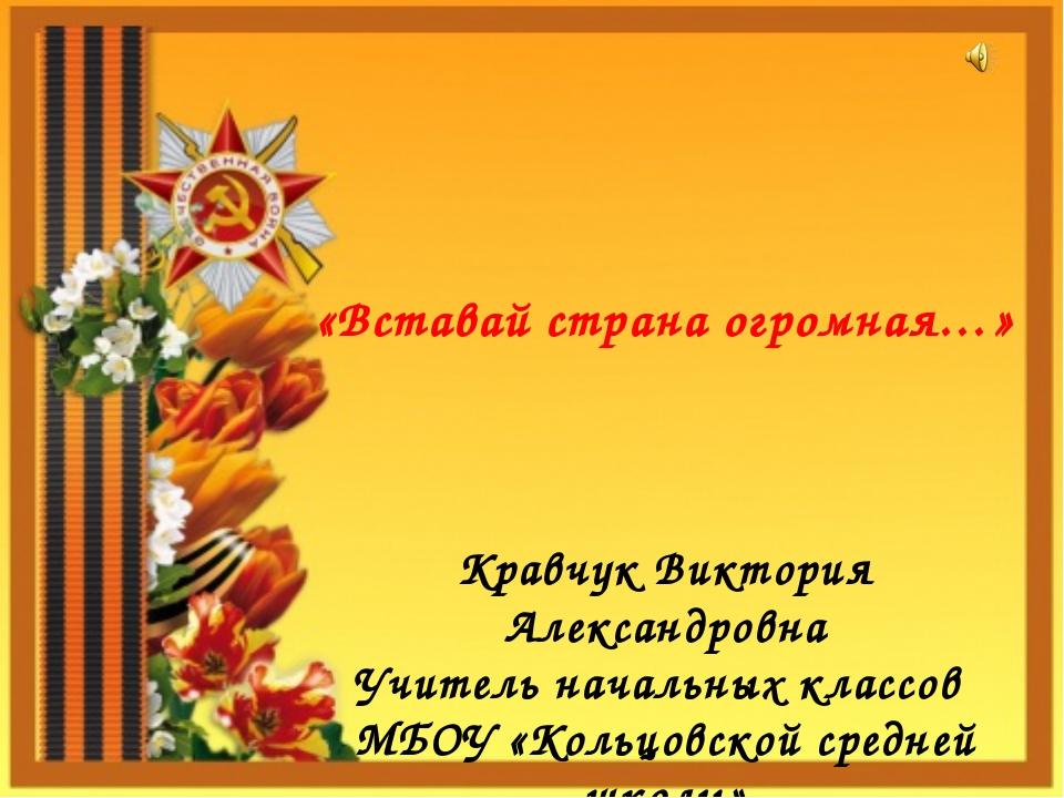 «Вставай страна огромная…» Кравчук Виктория Александровна Учитель начальных к...