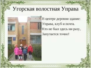 Угорская волостная Управа В центре деревни здание: Управа, клуб и почта. Кто