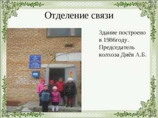 Отделение связи Здание построено в 1986году. Председатель колхоза Диёв А.Б.